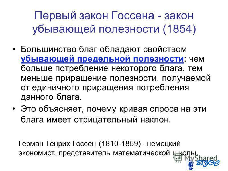 Первый закон Госсена - закон убывающей полезности (1854) Большинство благ обладают свойством убывающей предельной полезности: чем больше потребление некоторого блага, тем меньше приращение полезности, получаемой от единичного приращения потребления д
