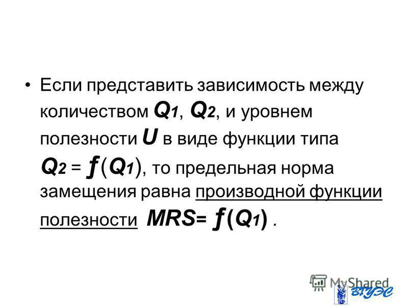 Если представить зависимость между количеством Q 1, Q 2, и уровнем полезности U в виде функции типа Q 2 = ƒ (Q 1 ), то предельная норма замещения равна производной функции полезности MRS = ƒ (Q 1 ).