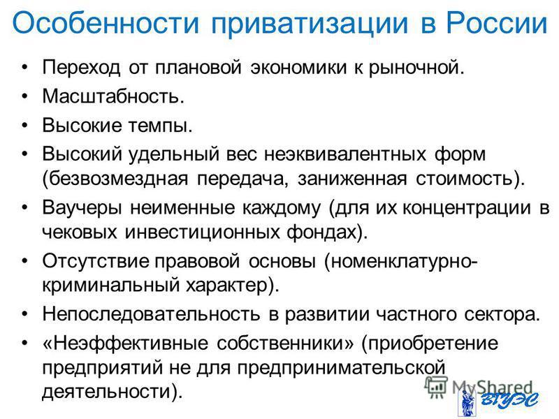 Особенности приватизации в России Переход от плановой экономики к рыночной. Масштабность. Высокие темпы. Высокий удельный вес неэквивалентных форм (безвозмездная передача, заниженная стоимость). Ваучеры неименные каждому (для их концентрации в чековы