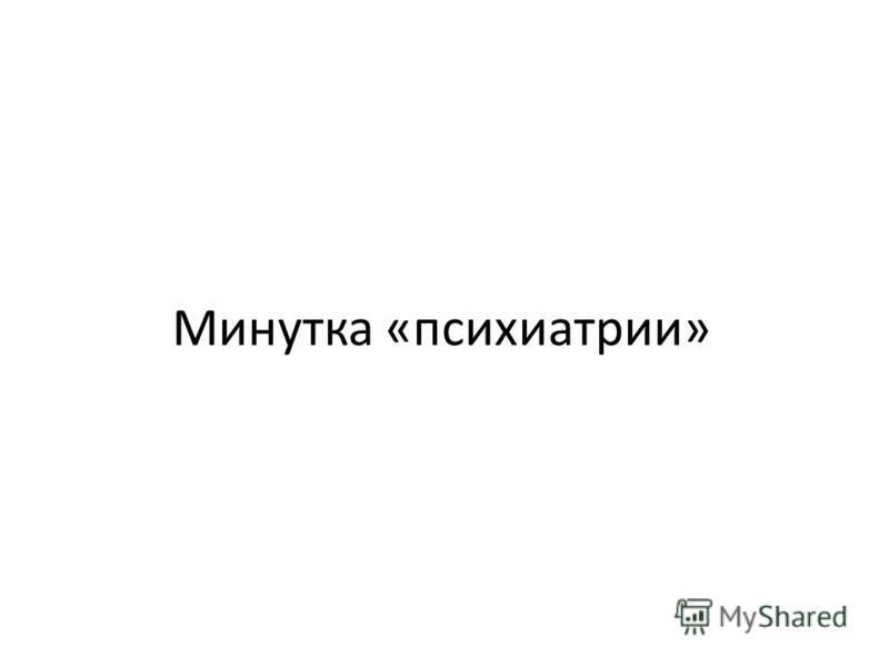Минутка «психиатрии»