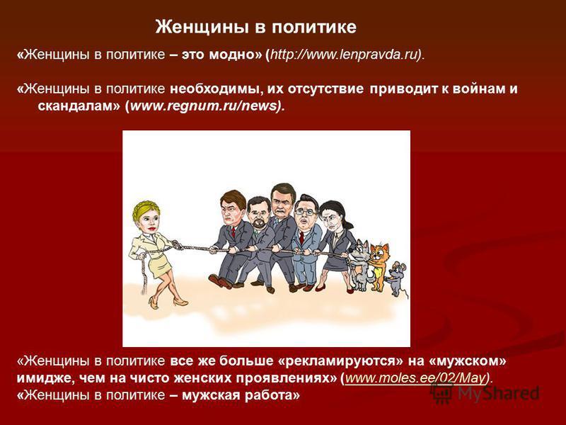«Женщины в политике – это модно» (http://www.lenpravda.ru). «Женщины в политике необходимы, их отсутствие приводит к войнам и скандалам» (www.regnum.ru/news). «Женщины в политике все же больше «рекламируются» на «мужском» имидже, чем на чисто женских