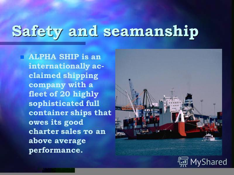 Safety and seamanship n n ALPHA SHIP is an internationally ас- claimed shipping company with а fleet of 20 highly sophisticated full container ships that owes its good charter sales то an above average performance.