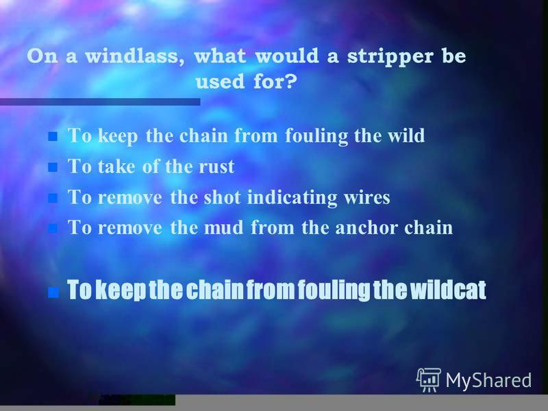 On a windlass, what would a stripper be used for? n n To keep the chain from fouling the wild n n To take of the rust n n To remove the shot indicating wires n n To remove the mud from the anchor chain n n To keep the chain from fouling the wildcat
