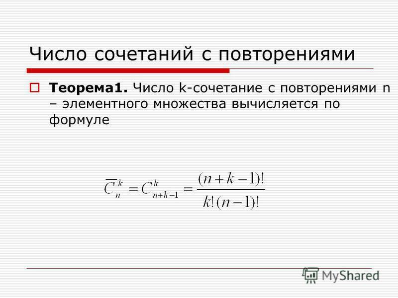 Число сочетаний с повторениями Теорема 1. Число k-сочетание с повторениями n – элементного множества вычисляется по формуле