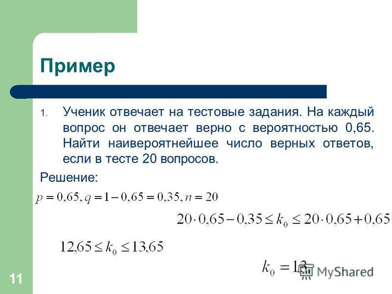11 Пример 1. Ученик отвечает на тестовые задания. На каждый вопрос он отвечает верно с вероятностью 0,65. Найти наивероятнейшее число верных ответов, если в тесте 20 вопросов. Решение: