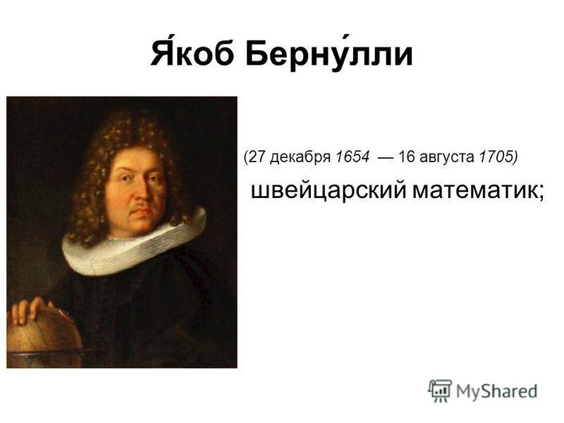 Я́коб Берну́ли (27 декабря 1654 16 августа 1705) швейцарский математик;
