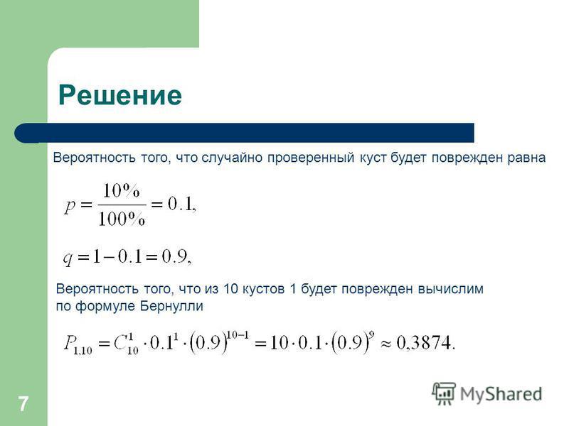 7 Решение Вероятность того, что случайно проверенный куст будет поврежден равна Вероятность того, что из 10 кустов 1 будет поврежден вычислим по формуле Бернули