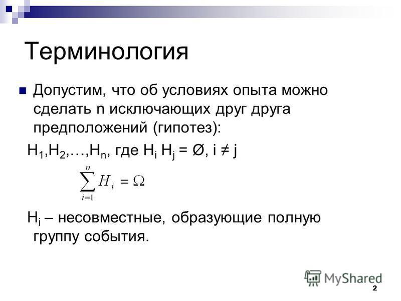 2 Терминология Допустим, что об условиях опыта можно сделать n исключающих друг друга предположений (гипотез): H 1,H 2,…,H n, где H i H j = Ø, i j H i – несовместные, образующие полную группу события.