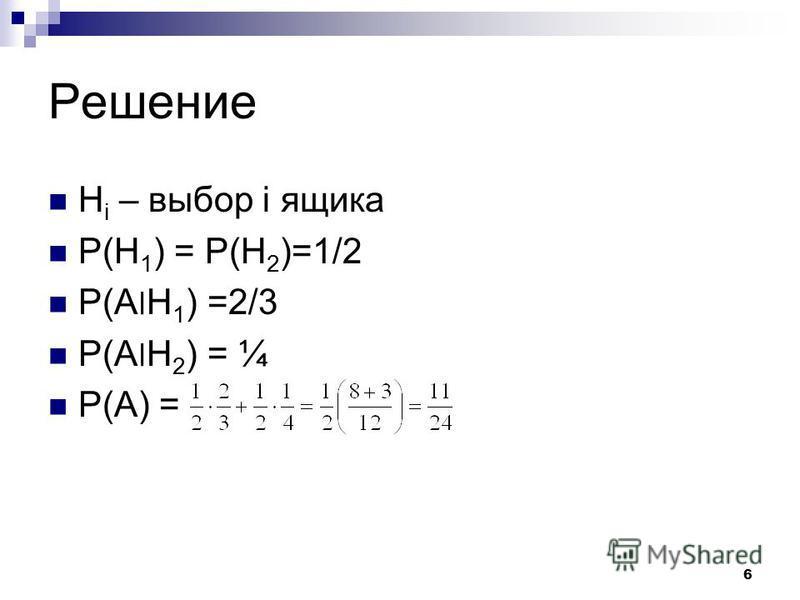 6 Решение H i – выбор i ящика P(H 1 ) = P(H 2 )=1/2 P(A׀H 1 ) =2/3 P(A׀H 2 ) = ¼ P(A) =