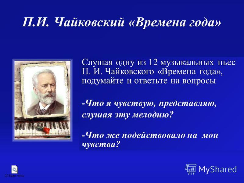 Слушая одну из 12 музыкальных пьес П. И. Чайковского «Времена года», подумайте и ответьте на вопросы -Что я чувствую, представляю, слушая эту мелодию? -Что же подействовало на мои чувства? П.И. Чайковский «Времена года»
