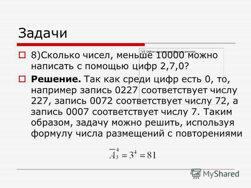 Задачи 8)Сколько чисел, меньше 10000 можно написать с помощью цифр 2,7,0? Решение. Так как среди цифр есть 0, то, например запись 0227 соответствует числу 227, запись 0072 соответствует числу 72, а запись 0007 соответствует числу 7. Таким образом, за