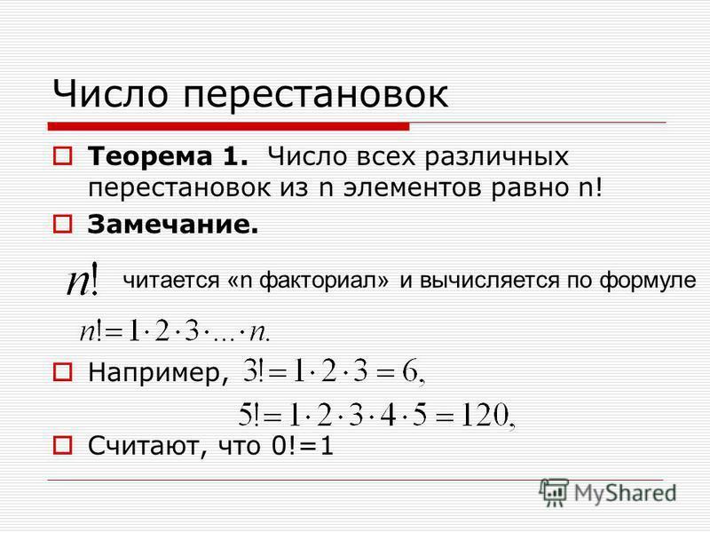 Число перестановок Теорема 1. Число всех различных перестановок из n элементов равно n! Замечание. Например, Считают, что 0!=1 читается «n факториал» и вычисляется по формуле