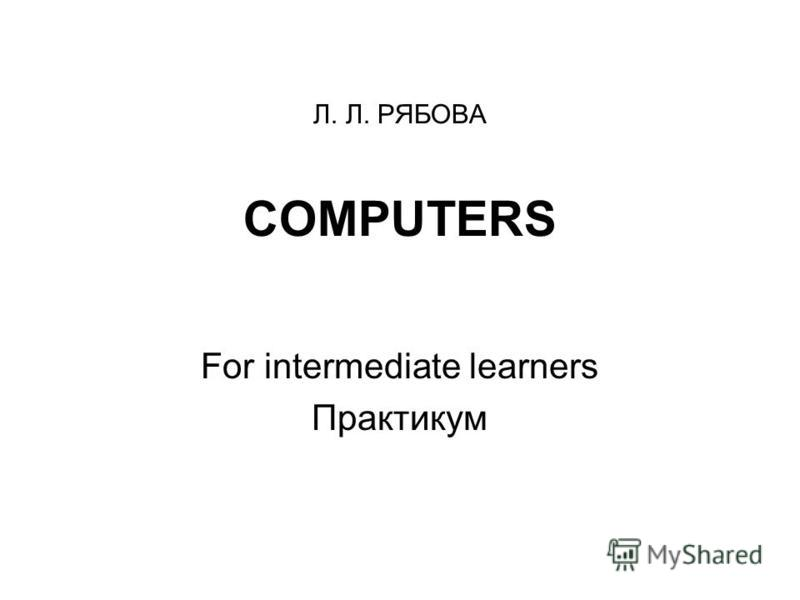 Л. Л. РЯБОВА COMPUTERS For intermediate learners Практикум