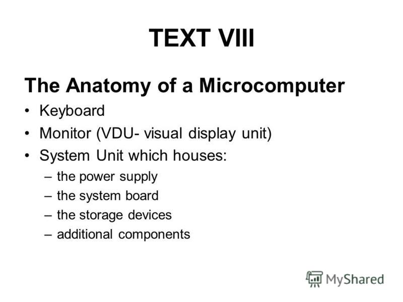 TEXT VIII The Anatomy of a Microcomputer Keyboard Monitor (VDU- visual display unit) System Unit which houses: –the power supply –the system board –the storage devices –additional components