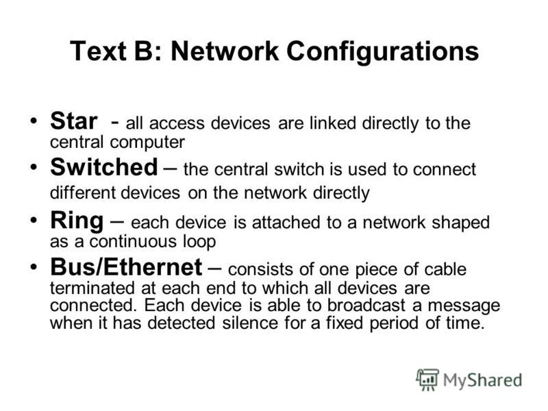 Text B: Network Configurations Star - all access devices are linked directly to the central computer Switched – the central switch is used to connect different devices on the network directly Ring – each device is attached to a network shaped as a co