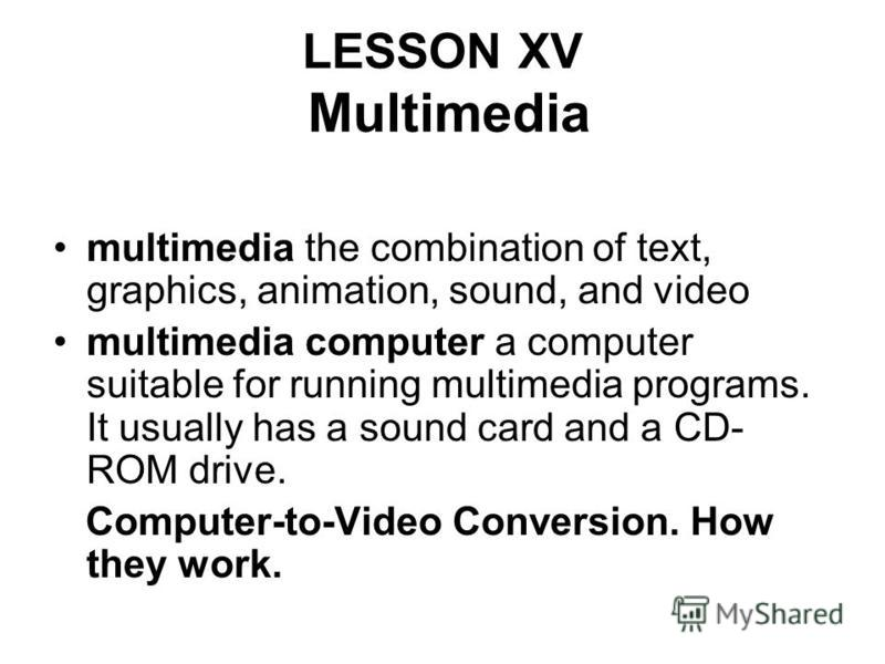 LESSON XV Multimedia multimedia the combination of text, graphics, animation, sound, and video multimedia computer a computer suitable for running multimedia programs. It usually has a sound card and a CD- ROM drive. Computer-to-Video Conversion. How