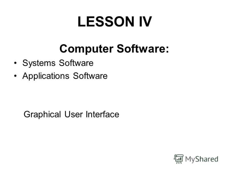 LESSON IV Computer Software: Systems Software Applications Software Graphical User Interface