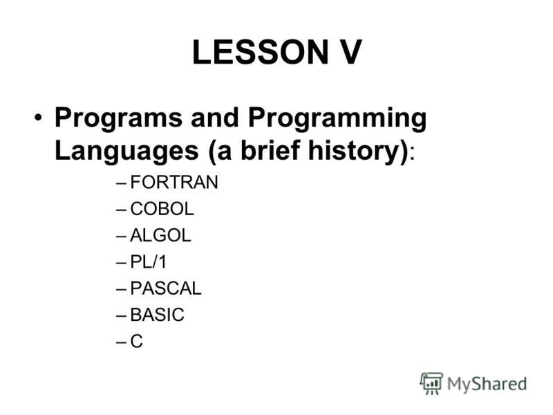 LESSON V Programs and Programming Languages (a brief history) : –FORTRAN –COBOL –ALGOL –PL/1 –PASCAL –BASIC –C
