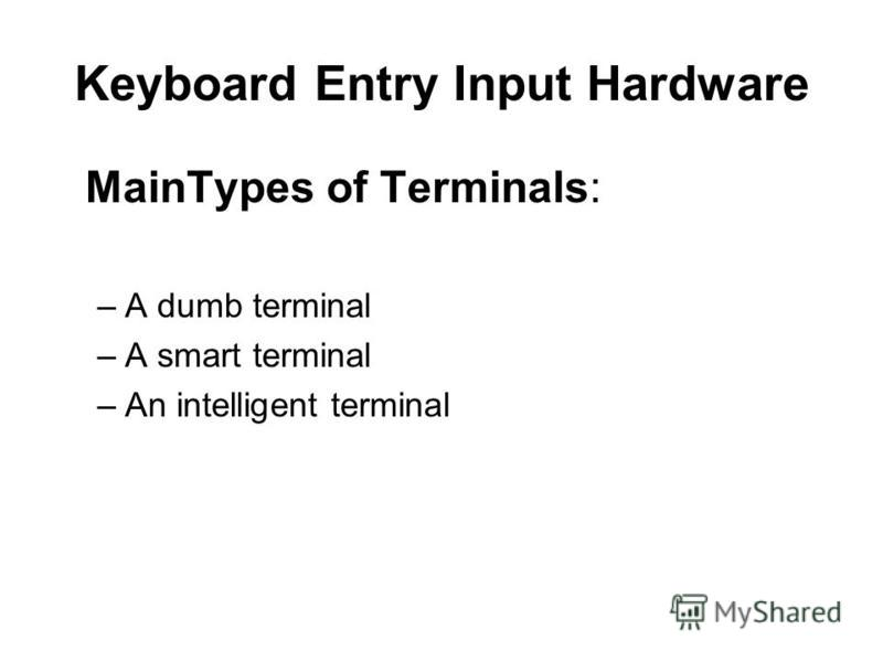 Keyboard Entry Input Hardware MainTypes of Terminals: –A dumb terminal –A smart terminal –An intelligent terminal