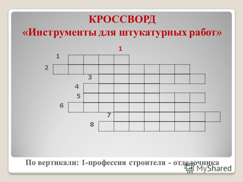 КРОССВОРД «Инструменты для штукатурных работ» 1 По вертикали: 1-профессия строителя - отделочника 1 2 3 4 5 6 7 8