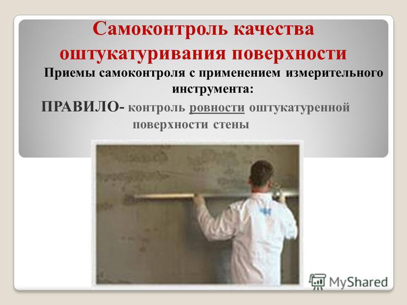 Самоконтроль качества оштукатуривания поверхности Приемы самоконтроля с применением измерительного инструмента: ПРАВИЛО- контроль ровности оштукатуренной поверхности стены