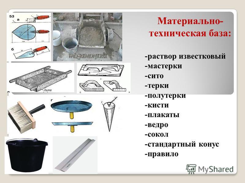 Материально- техническая база: -раствор известковый -мастерки -сито -терки -полутерки -кисти -плакаты -ведро -сокол -стандартный конус -правило