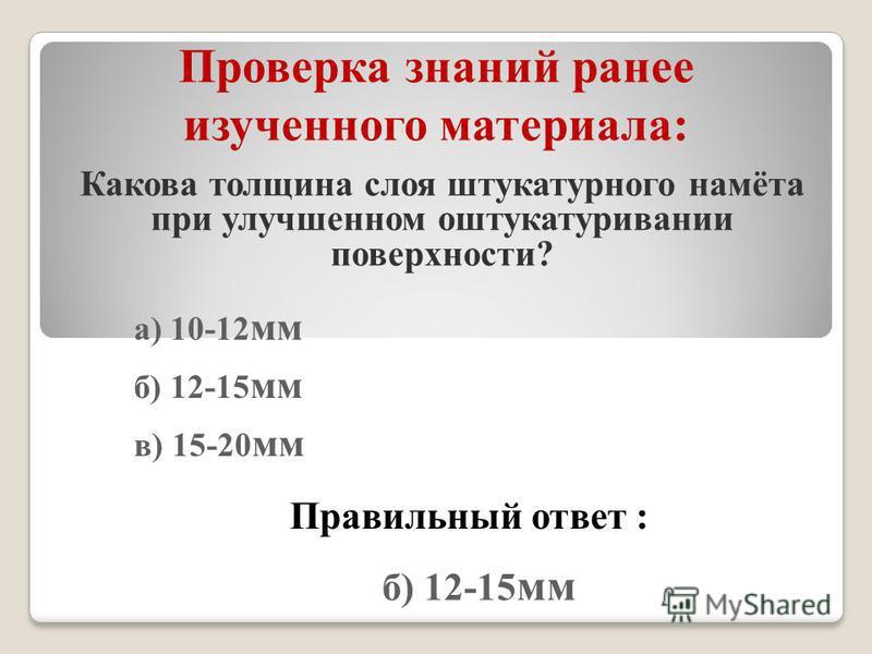 Проверка знаний ранее изученного материала: Какова толщина слоя штукатурного намёта при улучшенном оштукатуривании поверхности? а) 10-12 мм б) 12-15 мм в) 15-20 мм Правильный ответ : б) 12-15 мм