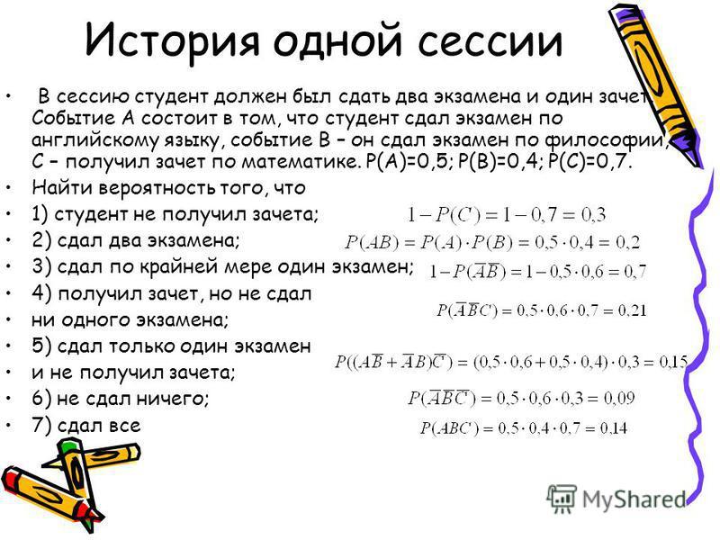 История одной сессии В сессию студент должен был сдать два экзамена и один зачет. Событие А состоит в том, что студент сдал экзамен по английскому языку, событие В – он сдал экзамен по философии, С – получил зачет по математике. Р(А)=0,5; P(B)=0,4; P