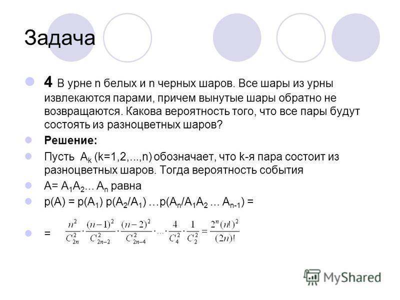 Задача 4 В урне n белых и n черных шаров. Все шары из урны извлекаются парами, причем вынутые шары обратно не возвращаются. Какова вероятность того, что все пары будут состоять из разноцветных шаров? Решение: Пусть A k (k=1,2,...,n) обозначает, что k