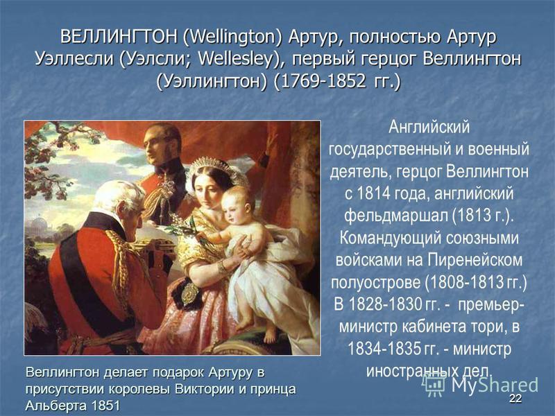 22 Английский государственный и военный деятель, герцог Веллингтон с 1814 года, английский фельдмаршал (1813 г.). Командующий союзными войсками на Пиренейском полуострове (1808-1813 гг.) В 1828-1830 гг. - премьер- министр кабинета тори, в 1834-1835 г