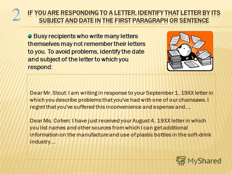 Busy recipients who write many letters themselves may not remember their letters to you. To avoid problems, identify the date and subject of the letter to which you respond: Dear Mr. Stout: I am writing in response to your September 1, 19XX letter in