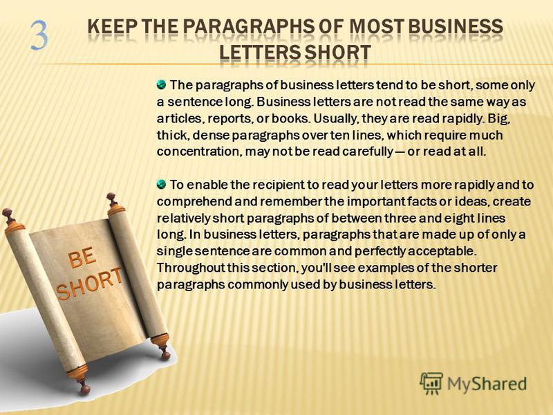 The paragraphs of business letters tend to be short, some only a sentence long. Business letters are not read the same way as articles, reports, or books. Usually, they are read rapidly. Big, thick, dense paragraphs over ten lines, which require much