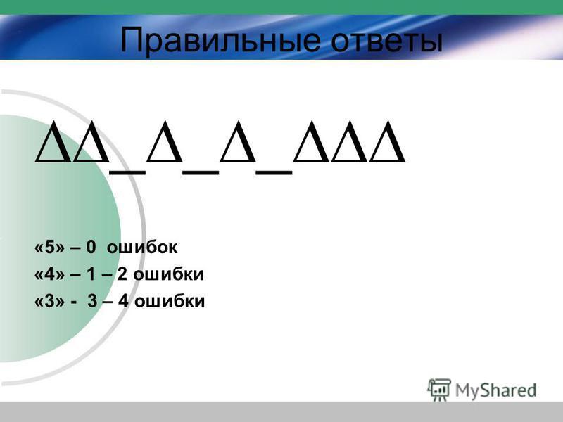 Правильные ответы ___ «5» – 0 ошибок «4» – 1 – 2 ошибки «3» - 3 – 4 ошибки