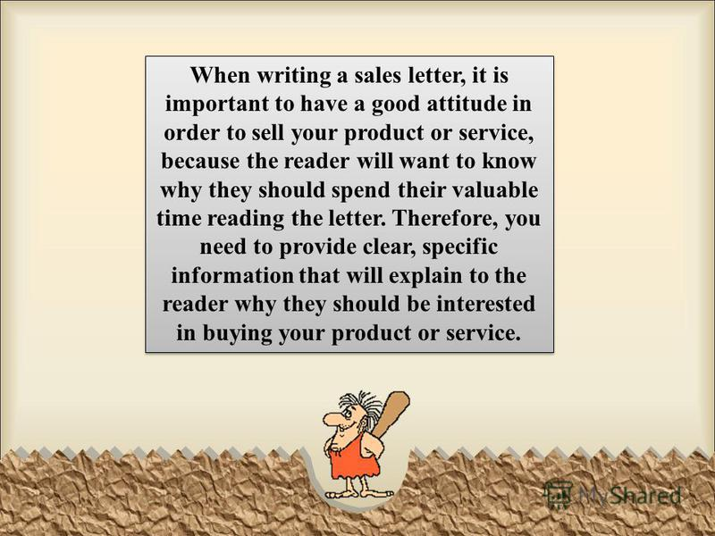 When writing a sales letter, it is important to have a good attitude in order to sell your product or service, because the reader will want to know why they should spend their valuable time reading the letter. Therefore, you need to provide clear, sp