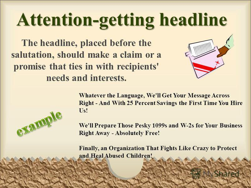 Attention-getting headline The headline, placed before the salutation, should make a claim or a promise that ties in with recipients' needs and interests. Whatever the Language, We'll Get Your Message Across Right - And With 25 Percent Savings the Fi