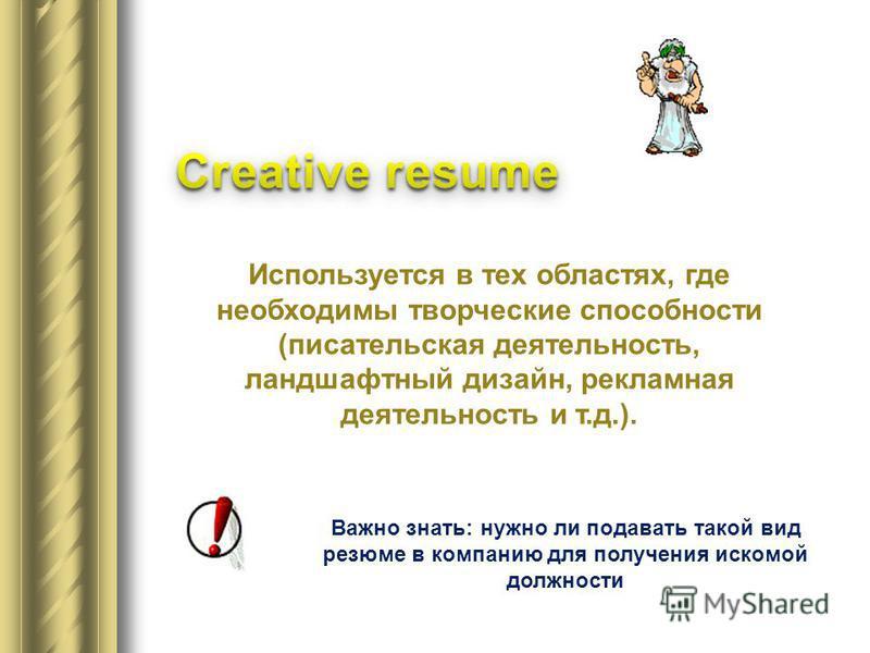 Используется в тех областях, где необходимы творческие способности (писательская деятельность, ландшафтный дизайн, рекламная деятельность и т.д.). Важно знать: нужно ли подавать такой вид резюме в компанию для получения искомой должности