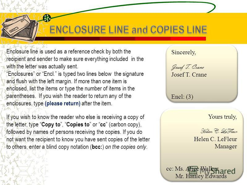 Enclosure line is used as a reference check by both the recipient and sender to make sure everything included in the with the letter was actually sent. Enclosures or Encl. is typed two lines below the signature and flush with the left margin. If more