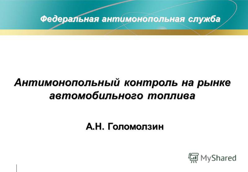 Антимонопольный контроль на рынке автомобильного топлива Федеральная антимонопольная служба А.Н. Голомолзин