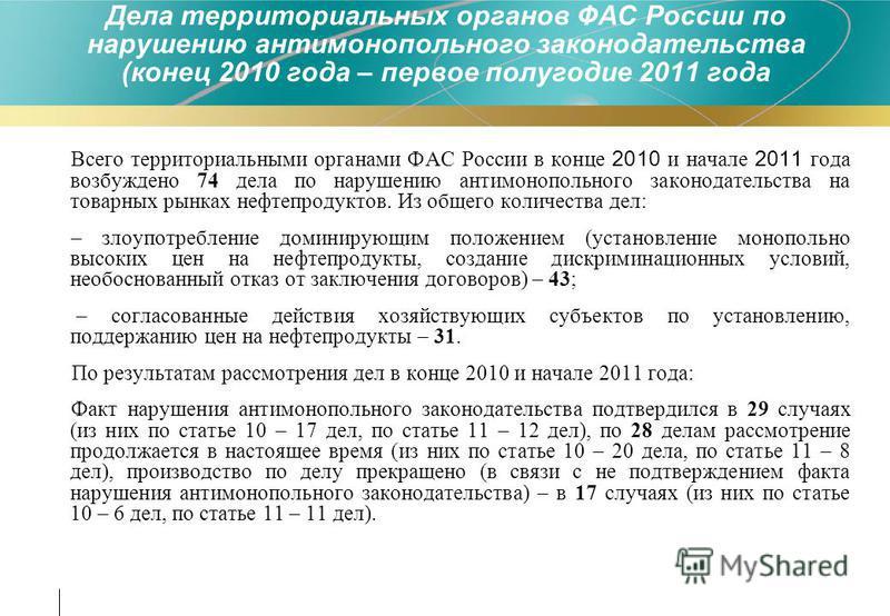 Всего территориальными органами ФАС России в конце 2010 и начале 2011 года возбуждено 74 дела по нарушению антимонопольного законодательства на товарных рынках нефтепродуктов. Из общего количества дел: – злоупотребление доминирующим положением (устан