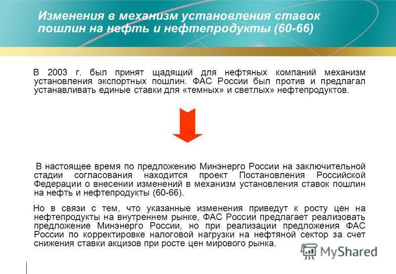 Изменения в механизм установления ставок пошлин на нефть и нефтепродукты (60-66) В 2003 г. был принят щадящий для нефтяных компаний механизм установления экспортных пошлин. ФАС России был против и предлагал устанавливать единые ставки для «темных» и