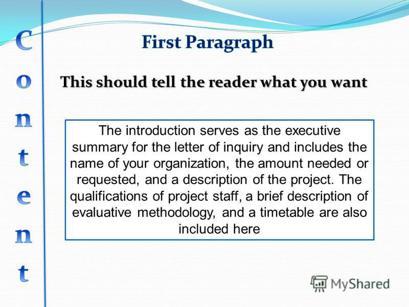 This should tell the reader what you want The introduction serves as the executive summary for the letter of inquiry and includes the name of your organization, the amount needed or requested, and a description of the project. The qualifications of p