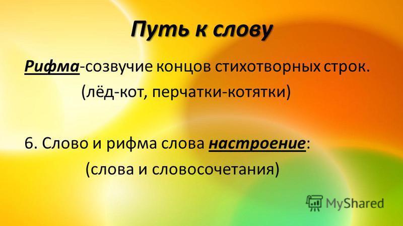 Путь к слову Рифма-созвучие концов стихотворных строк. (лёд-кот, перчатки-котятки) 6. Слово и рифма слова настроение: (слова и словосочетания)