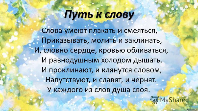 Путь к слову Слова умеют плакать и смеяться, Приказывать, молить и заклинать, И, словно сердце, кровью обливаться, И равнодушным холодом дышать. И проклинают, и клянутся словом, Напутствуют, и славят, и чернят. У каждого из слов душа своя.