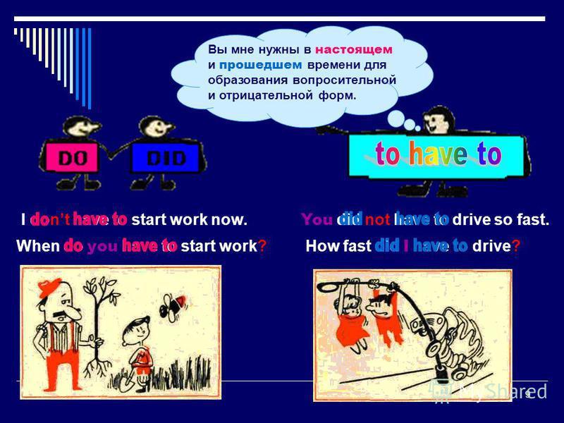 9 When do you have to start work?How fast did I have to drive? Вы мне нужны в настоящем и прошедшем времени для образования вопросительной и отрицательной форм. You did not have to drive so fast. I dont have to start work now.
