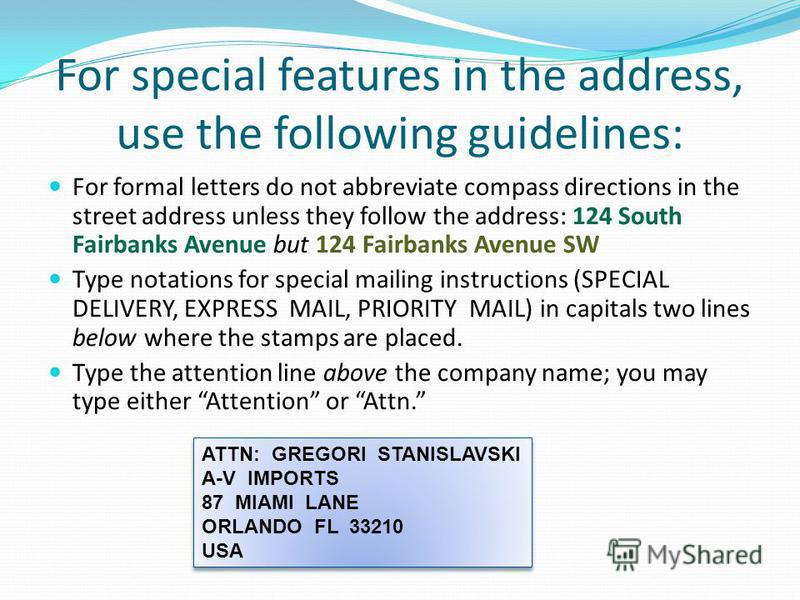 For special features in the address, use the following guidelines: For formal letters do not abbreviate compass directions in the street address unless they follow the address: 124 South Fairbanks Avenue but 124 Fairbanks Avenue SW Type notations for