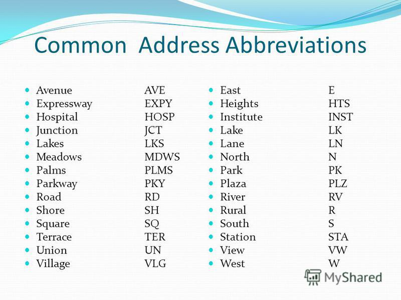 Common Address Abbreviations AvenueAVE ExpresswayEXPY HospitalHOSP JunctionJCT LakesLKS MeadowsMDWS PalmsPLMS ParkwayPKY RoadRD ShoreSH SquareSQ TerraceTER UnionUN VillageVLG EastE HeightsHTS InstituteINST LakeLK LaneLN NorthN ParkPK PlazaPLZ RiverRV