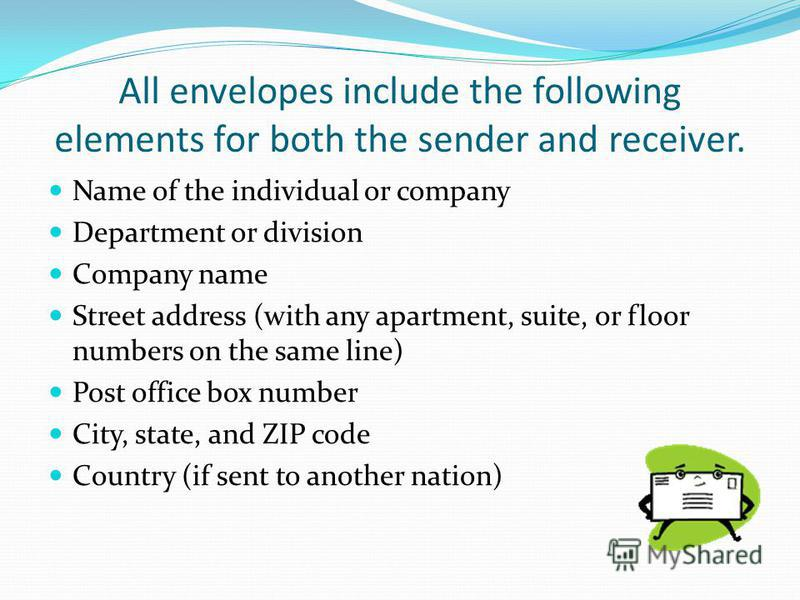 All envelopes include the following elements for both the sender and receiver. Name of the individual or company Department or division Company name Street address (with any apartment, suite, or floor numbers on the same line) Post office box number