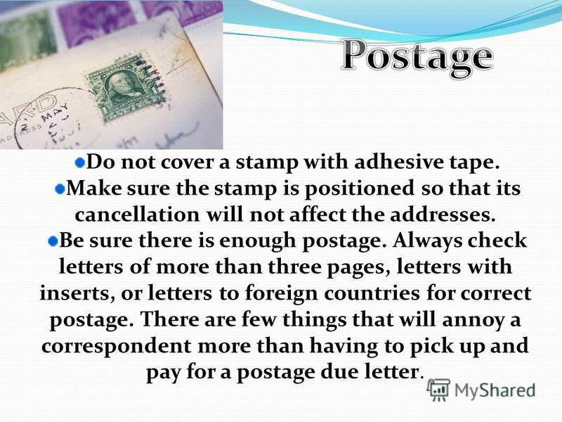 Do not cover a stamp with adhesive tape. Make sure the stamp is positioned so that its cancellation will not affect the addresses. Be sure there is enough postage. Always check letters of more than three pages, letters with inserts, or letters to for