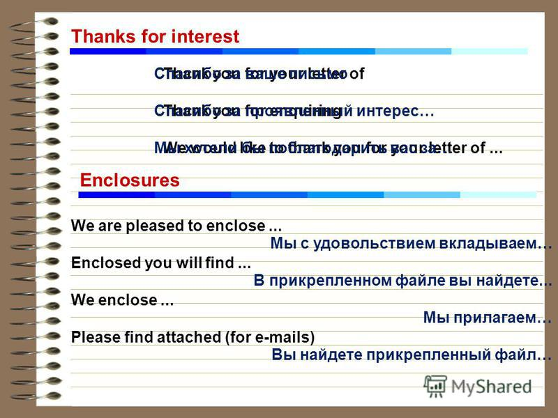 Thanks for interest Thank you for your letter of Thank you for enquiring We would like to thank you for your letter of... Спасибо за ваше письмо Спасибо за проявленный интерес… Мы хотели бы поблагодарить вас за… Enclosures We are pleased to enclose..