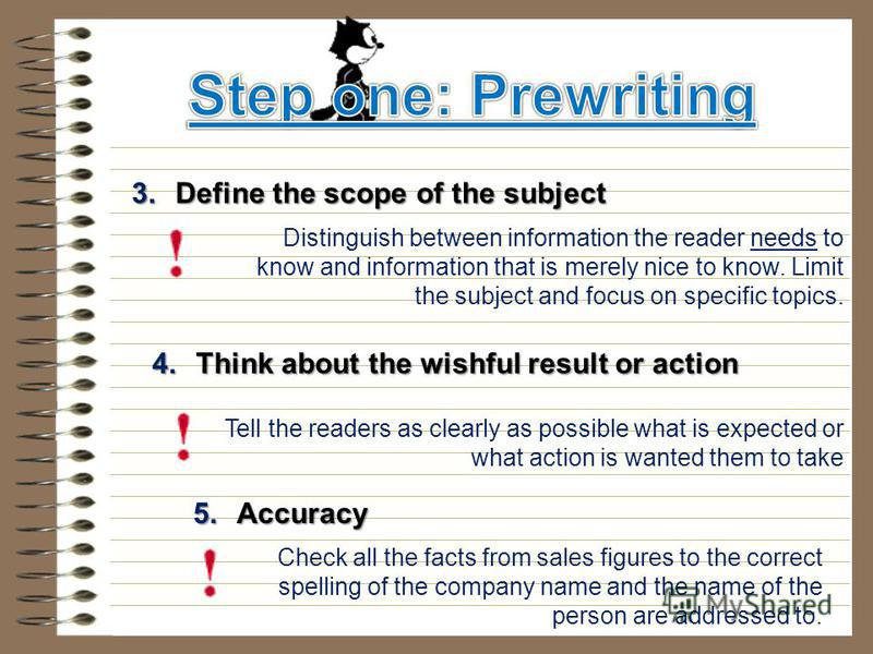 3. Define the scope of the subject 4. Think about the wishful result or action Distinguish between information the reader needs to know and information that is merely nice to know. Limit the subject and focus on specific topics. Tell the readers as c